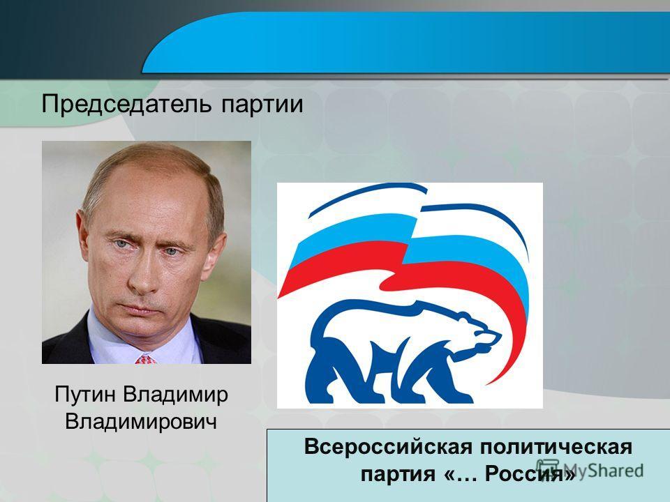 Путин Владимир Владимирович Председатель партии Всероссийская политическая партия «… Россия»