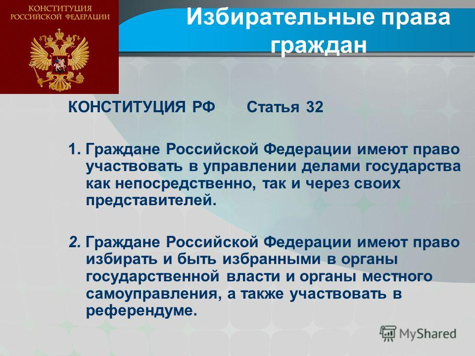 Избирательные права граждан КОНСТИТУЦИЯ РФ Статья 32 1. Граждане Российской Федерации имеют право участвовать в управлении делами государства как непосредственно, так и через своих представителей. 2. Граждане Российской Федерации имеют право избирать