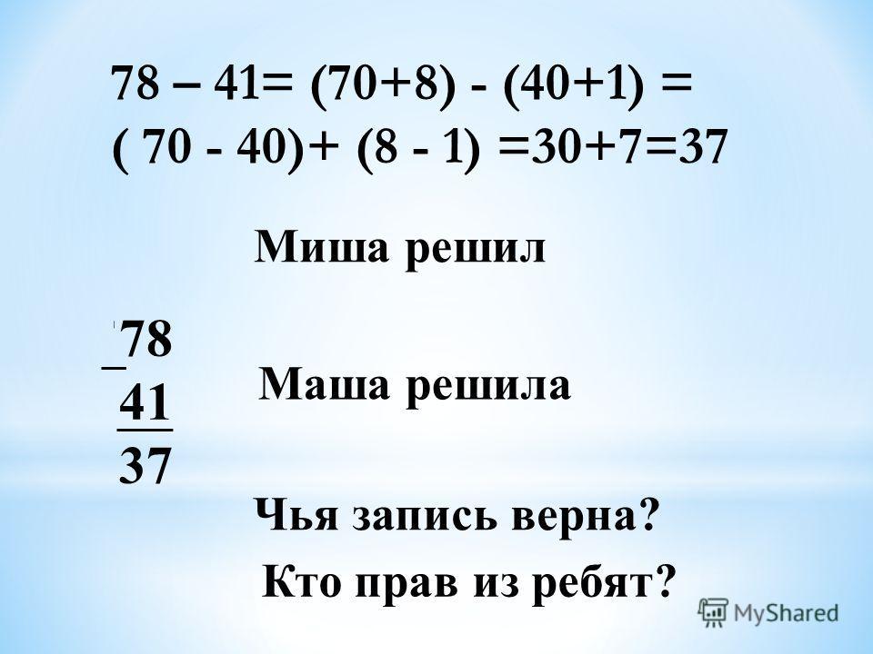 78 41 37 Маша решила Чья запись верна? Кто прав из ребят? Миша решил 78 – 41= (70+8) - (40+1) = ( 70 - 40)+ (8 - 1) =30+7=37