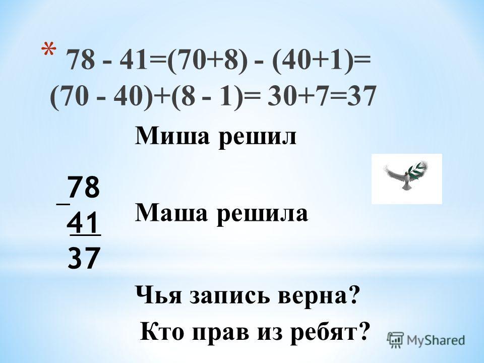* 78 - 41=(70+8) - (40+1)= (70 - 40)+(8 - 1)= 30+7=37 78 41 37 Маша решила Чья запись верна? Кто прав из ребят? Миша решил