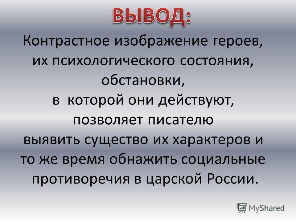 Контрастное изображение героев, их психологического состояния, обстановки, в которой они действуют, позволяет писателю выявить существо их характеров и то же время обнажить социальные противоречия в царской России.