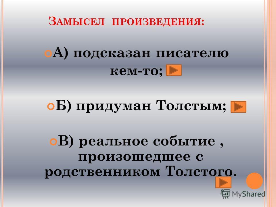 З АМЫСЕЛ ПРОИЗВЕДЕНИЯ : А) подсказан писателю кем-то; Б) придуман Толстым; В) реальное событие, произошедшее с родственником Толстого.