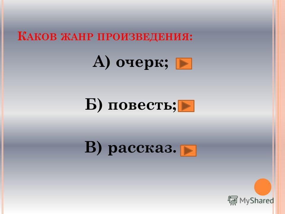 К АКОВ ЖАНР ПРОИЗВЕДЕНИЯ : А) очерк; Б) повесть; В) рассказ.