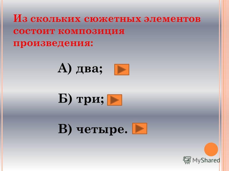Из скольких сюжетных элементов состоит композиция произведения: А) два; Б) три; В) четыре.