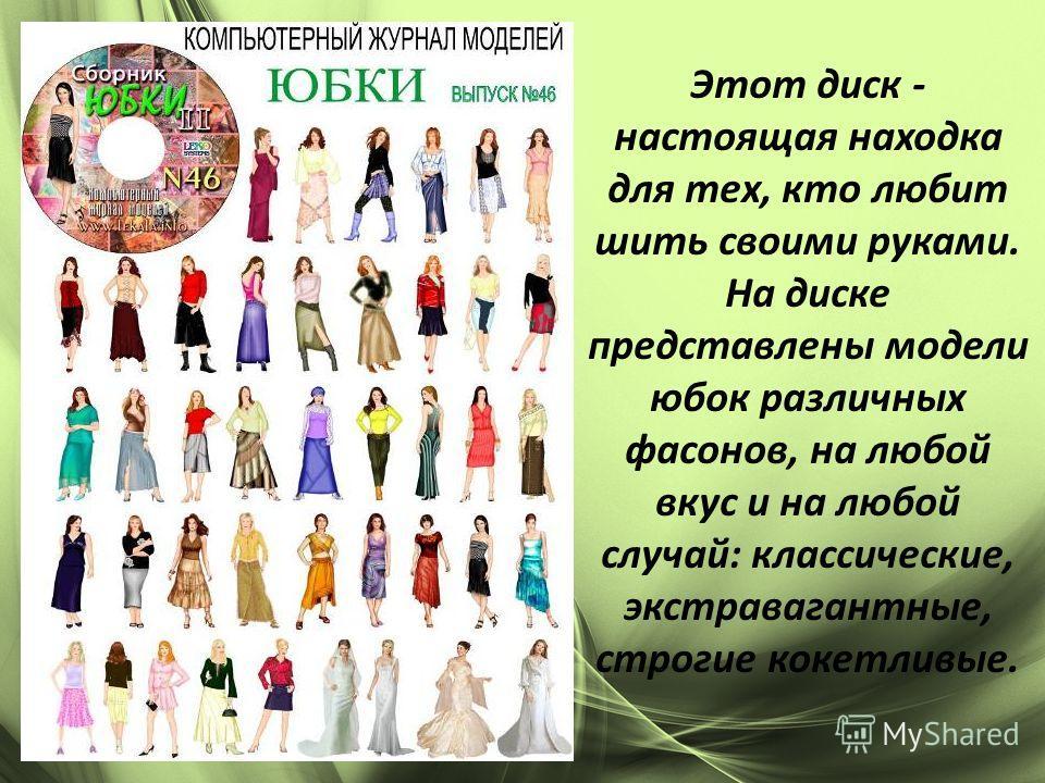 Этот диск - настоящая находка для тех, кто любит шить своими руками. На диске представлены модели юбок различных фасонов, на любой вкус и на любой случай: классические, экстравагантные, строгие кокетливые.