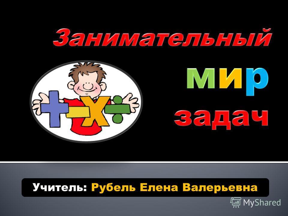Учитель: Рубель Елена Валерьевна