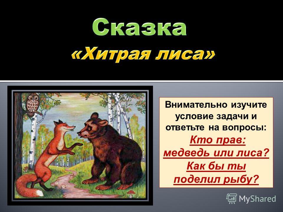 Внимательно изучите условие задачи и ответьте на вопросы: Кто прав: медведь или лиса? Как бы ты поделил рыбу?