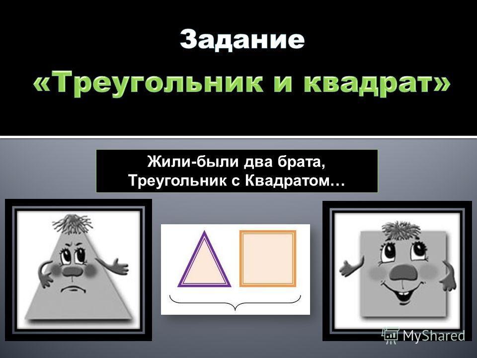 Жили-были два брата, Треугольник с Квадратом…