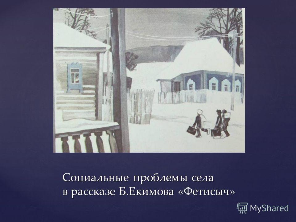 { Социальные проблемы села в рассказе Б.Екимова «Фетисыч»