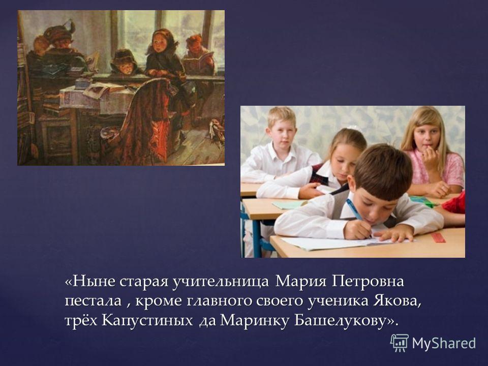 «Ныне старая учительница Мария Петровна пестала, кроме главного своего ученика Якова, трёх Капустиных да Маринку Башелукову».
