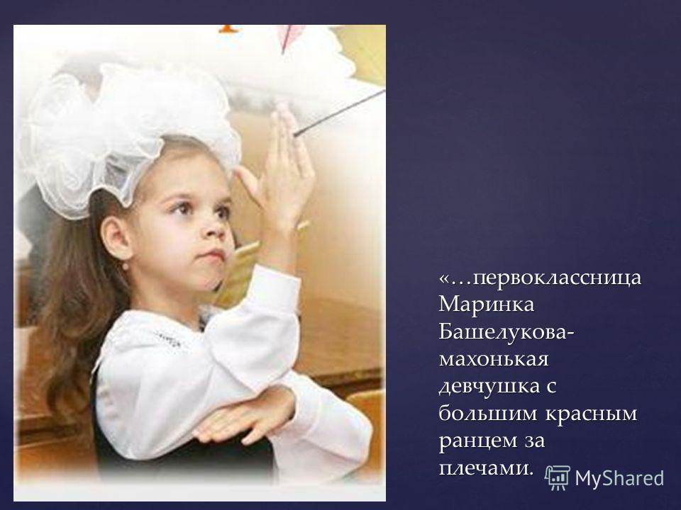 «…первоклассница Маринка Башелукова- махонькая девчушка с большим красным ранцем за плечами.