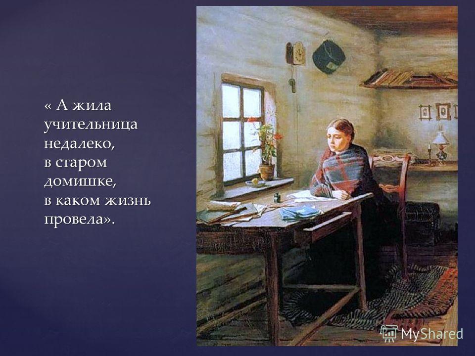 « А жила учительница недалеко, в старом домишке, в каком жизнь провела».