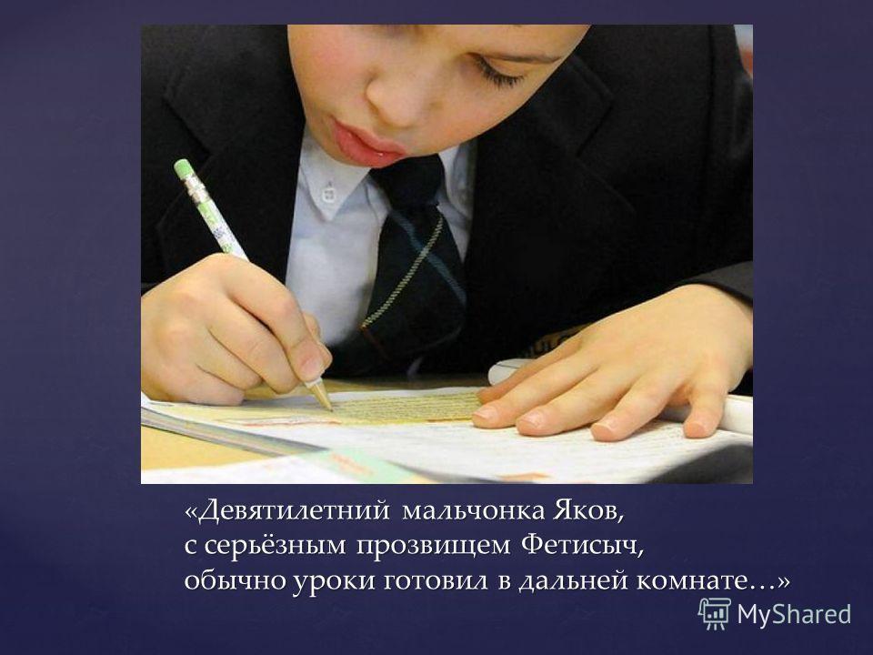 «Девятилетний мальчонка Яков, с серьёзным прозвищем Фетисыч, обычно уроки готовил в дальней комнате…»