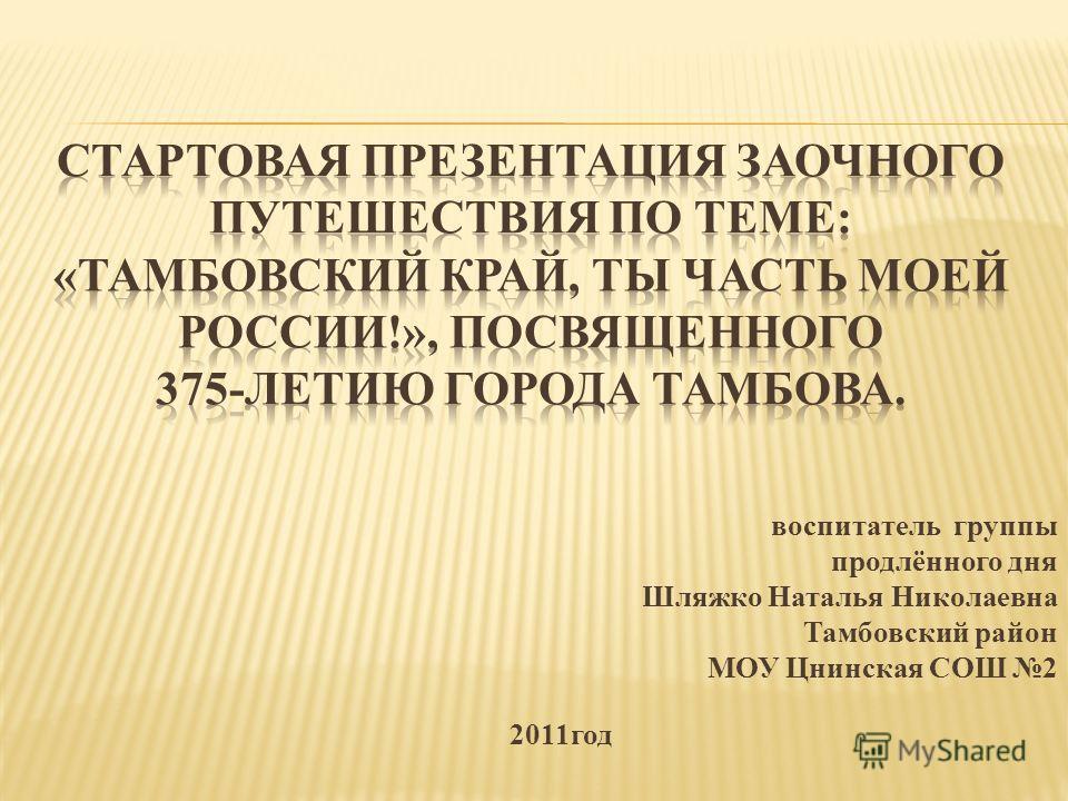 воспитатель группы продлённого дня Шляжко Наталья Николаевна Тамбовский район МОУ Цнинская СОШ 2 2011год