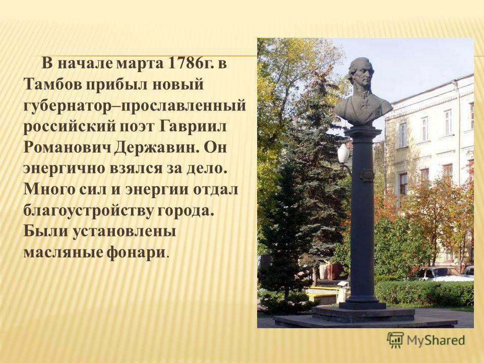 В начале марта 1786г. в Тамбов прибыл новый губернатор–прославленный российский поэт Гавриил Романович Державин. Он энергично взялся за дело. Много сил и энергии отдал благоустройству города. Были установлены масляные фонари.