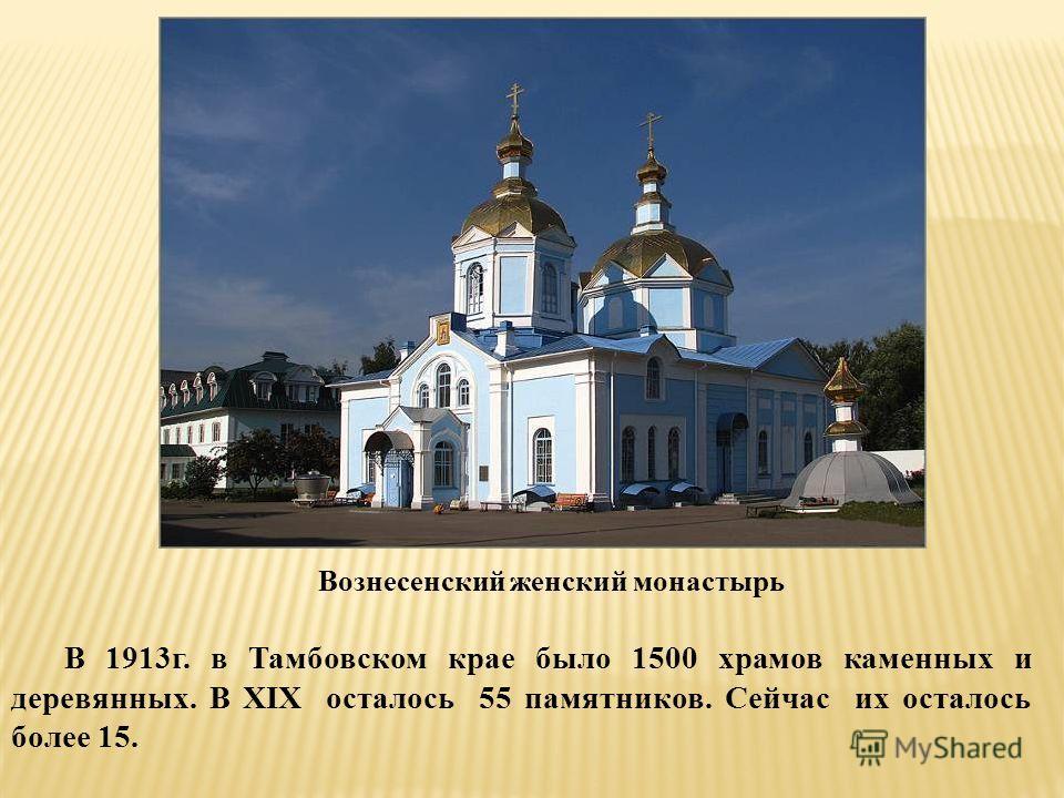 Вознесенский женский монастырь В 1913г. в Тамбовском крае было 1500 храмов каменных и деревянных. В XIX осталось 55 памятников. Сейчас их осталось более 15.