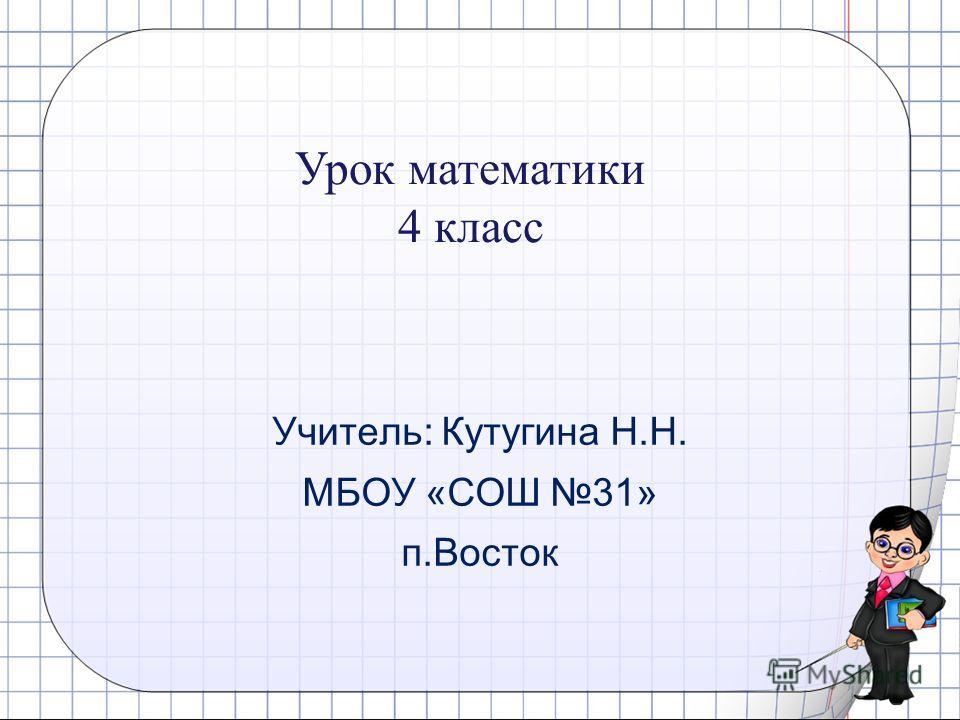 Учитель: Кутугина Н.Н. МБОУ «СОШ 31» п.Восток Урок математики 4 класс