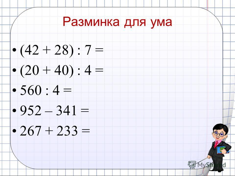 Разминка для ума (42 + 28) : 7 = (20 + 40) : 4 = 560 : 4 = 952 – 341 = 267 + 233 =