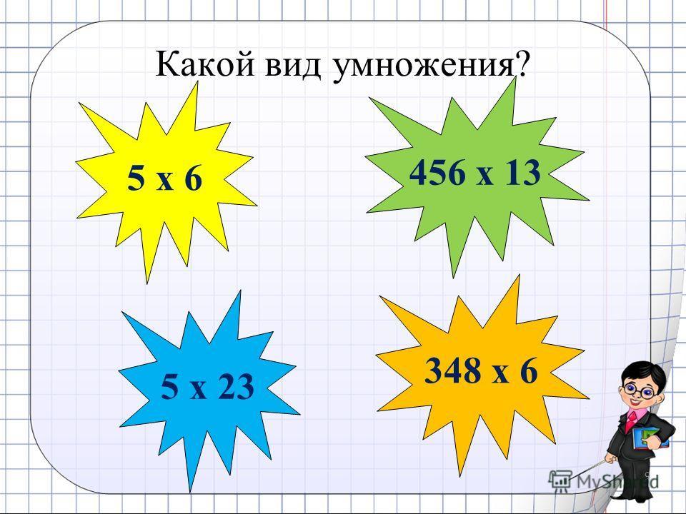 Какой вид умножения? 9 5 x 6 456 x 13 348 x 6 5 x 23