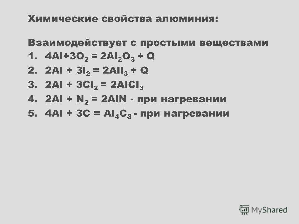 1.4Al+3O 2 = 2Al 2 O 3 + Q 2.2Al + 3l 2 = 2All 3 + Q 3.2Al + 3Cl 2 = 2AlCl 3 4.2Al + N 2 = 2AlN - при нагревании 5.4Al + 3С = Al 4 С 3 - при нагревании Химические свойства алюминия: Взаимодействует с простыми веществами