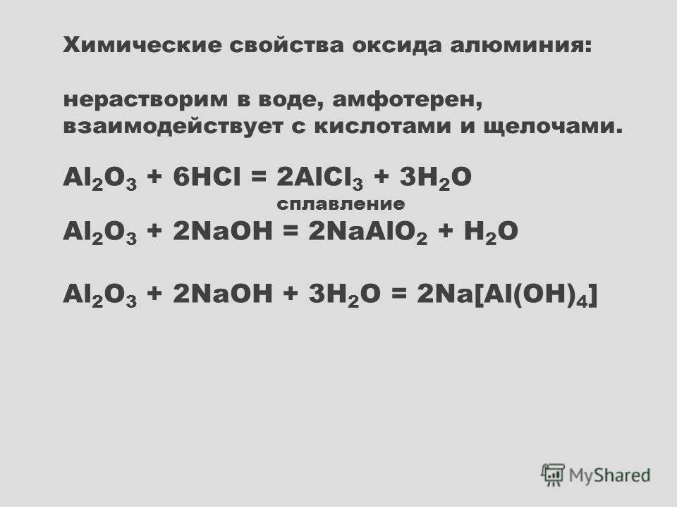 Al 2 O 3 + 6HCl = 2AlCl 3 + 3H 2 O сплавление Al 2 O 3 + 2NaOH = 2NaAlO 2 + H 2 O Al 2 O 3 + 2NaOH + 3H 2 O = 2Na[Al(OH) 4 ] Химические свойства оксида алюминия: нерастворим в воде, амфотерен, взаимодействует с кислотами и щелочами.