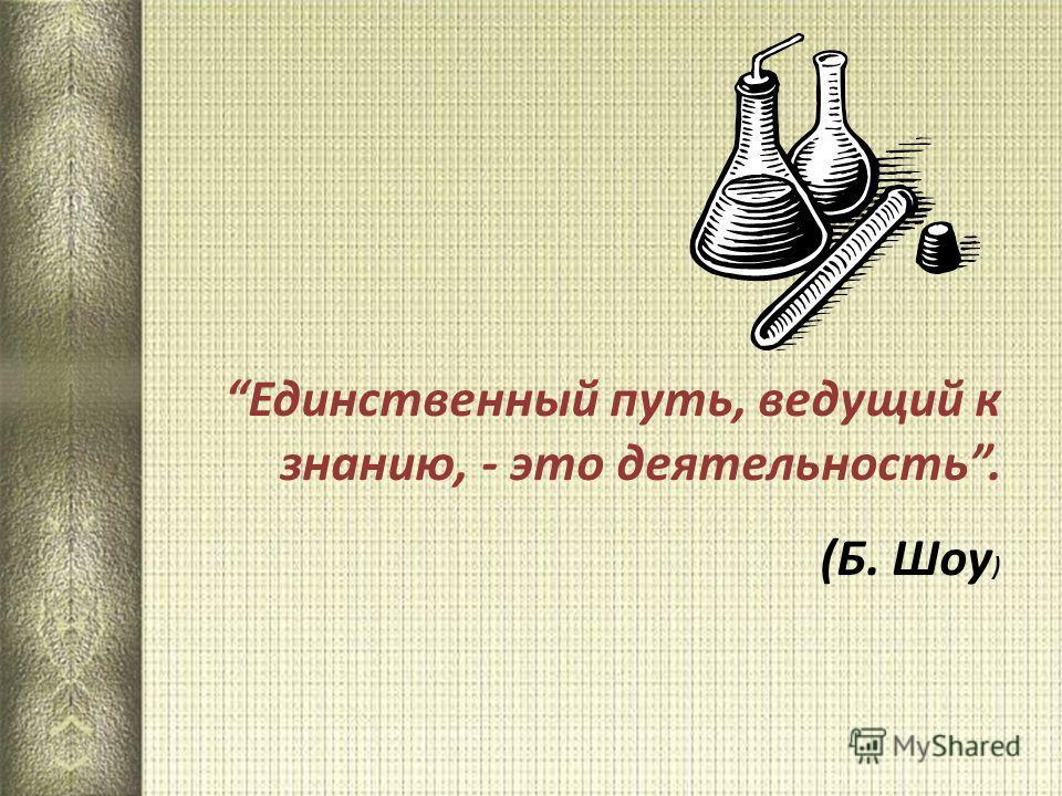 Единственный путь, ведущий к знанию, - это деятельность. (Б. Шоу )