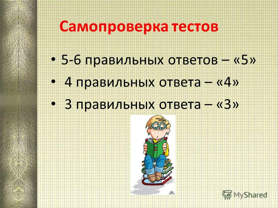 Самопроверка тестов 5-6 правильных ответов – «5» 4 правильных ответа – «4» 3 правильных ответа – «3»
