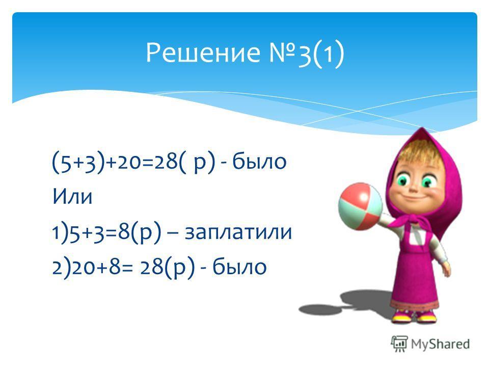 (5+3)+20=28( р) - было Или 1)5+3=8(р) – заплатили 2)20+8= 28(р) - было Решение 3(1)