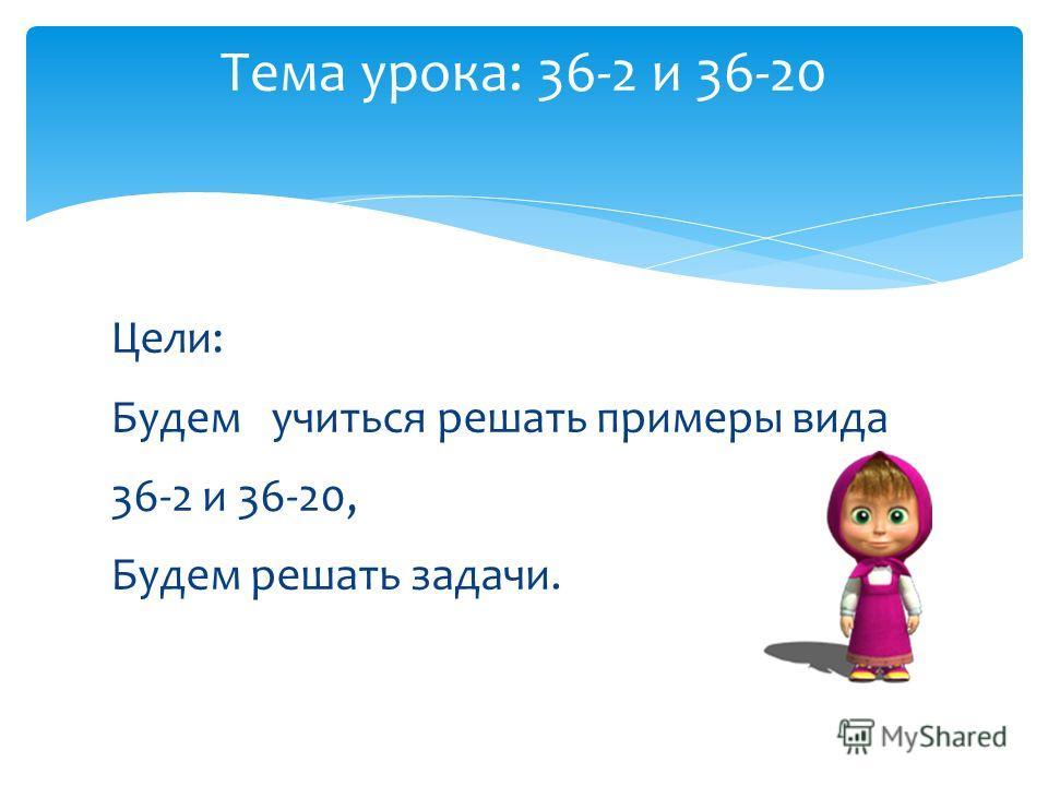Цели: Будем учиться решать примеры вида 36-2 и 36-20, Будем решать задачи. Тема урока: 36-2 и 36-20