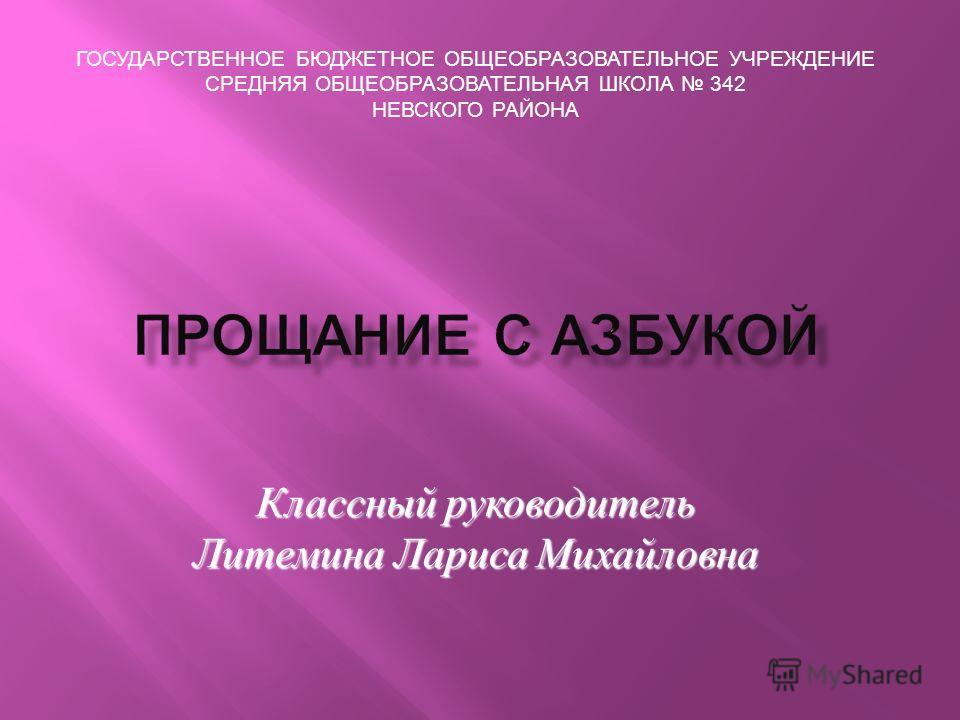 ГОСУДАРСТВЕННОЕ БЮДЖЕТНОЕ ОБЩЕОБРАЗОВАТЕЛЬНОЕ УЧРЕЖДЕНИЕ СРЕДНЯЯ ОБЩЕОБРАЗОВАТЕЛЬНАЯ ШКОЛА 342 НЕВСКОГО РАЙОНА Классный руководитель Литемина Лариса Михайловна