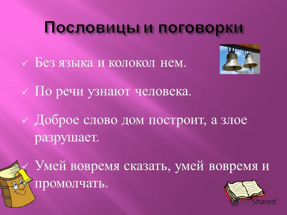 Без языка и колокол нем. По речи узнают человека. Доброе слово дом построит, а злое разрушает. Умей вовремя сказать, умей вовремя и промолчать.