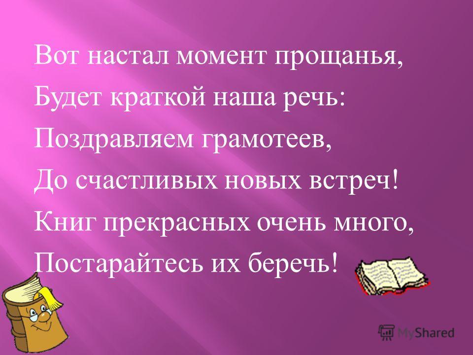 Вот настал момент прощанья, Будет краткой наша речь : Поздравляем грамотеев, До счастливых новых встреч ! Книг прекрасных очень много, Постарайтесь их беречь !
