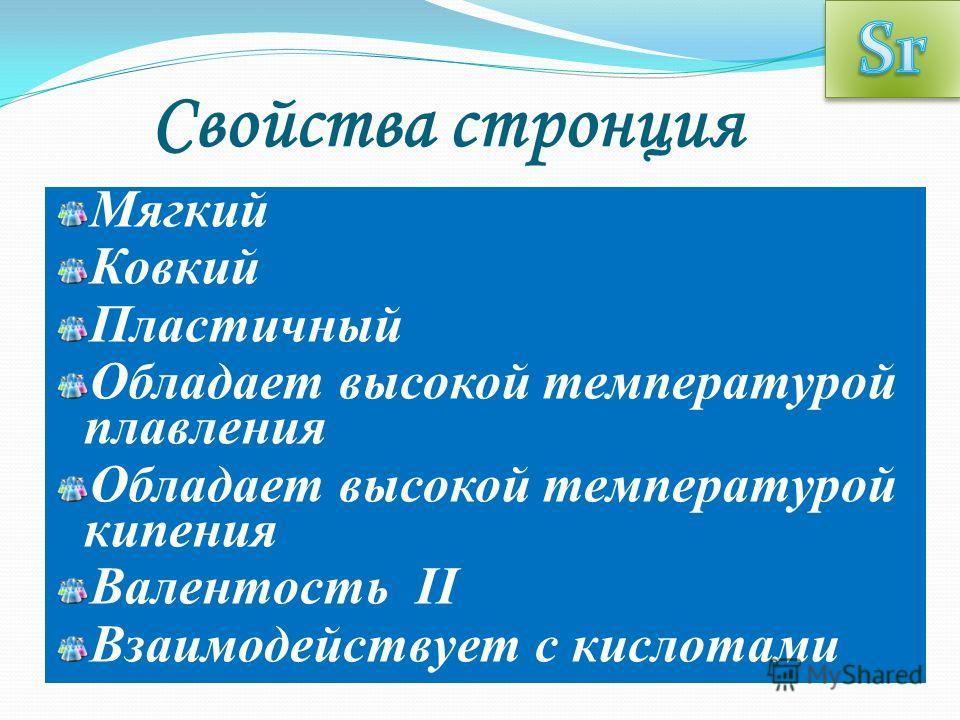 Свойства стронция Мягкий Ковкий Пластичный Обладает высокой температурой плавления Обладает высокой температурой кипения Валентость II Взаимодействует с кислотами