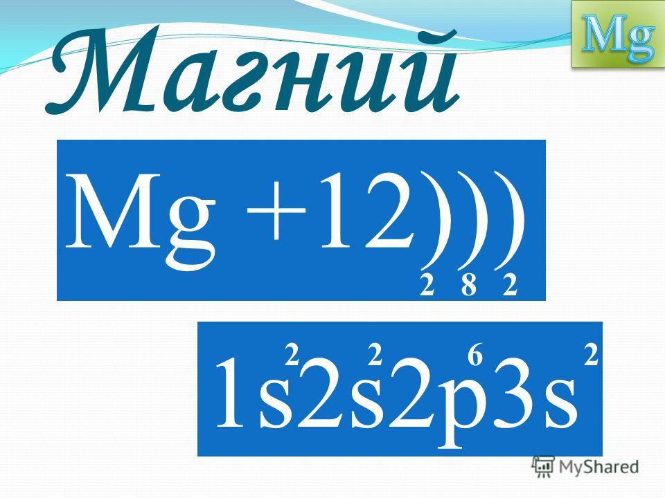 Магний Mg +12))) 1s2s2p3s 2 8 2 2 2 6 2