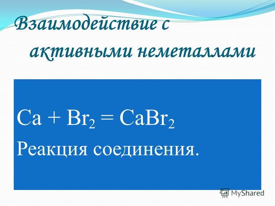 Взаимодействие с активными неметаллами Ca + Br = CaBr Реакция соединения. 22