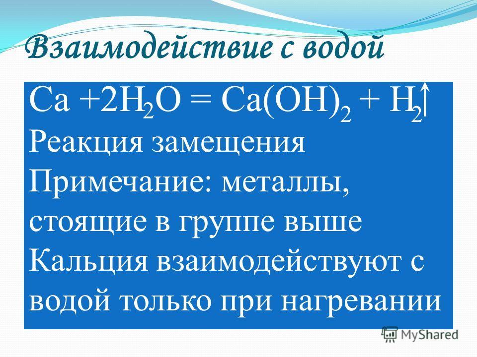 Взаимодействие с водой Ca +2H O = Ca(OH) + H Реакция замещения Примечание: металлы, стоящие в группе выше Кальция взаимодействуют с водой только при нагревании 2 22
