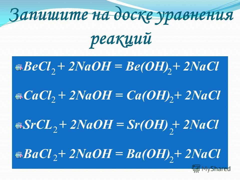 Запишите на доске уравнения реакций BeCl + 2NaOH = Be(OH) + 2NaCl CaCl + 2NaOH = Ca(OH) + 2NaCl SrCL + 2NaOH = Sr(OH) + 2NaCl BaCl + 2NaOH = Ba(OH) + 2NaCl 2 2 2 22 2 2 2