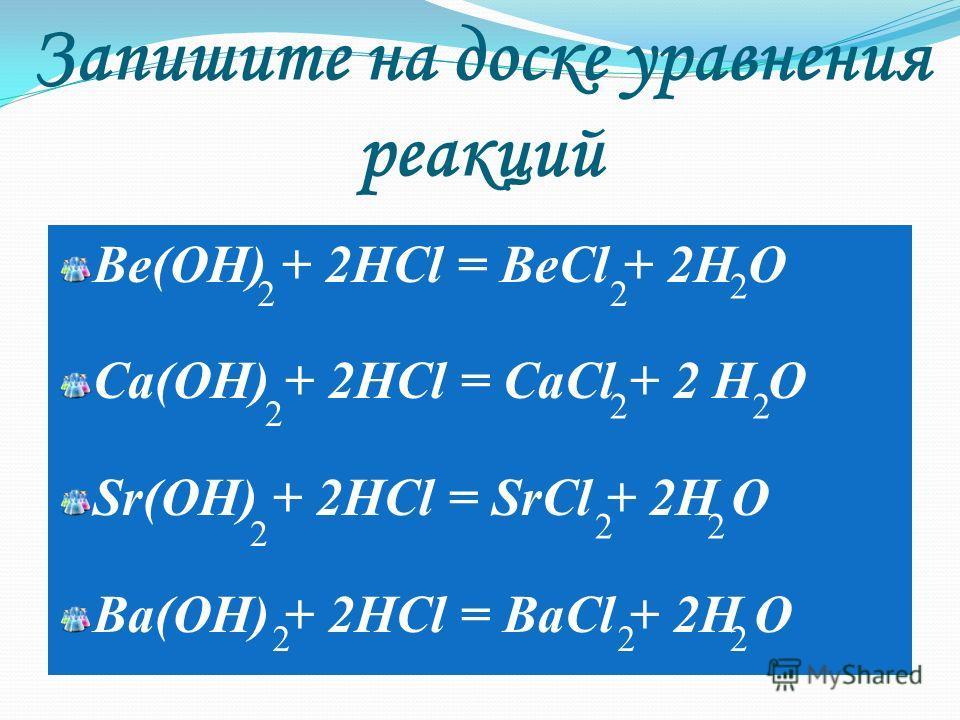 Запишите на доске уравнения реакций Be(OH) + 2HCl = BeCl + 2H O Ca(OH) + 2HCl = CaCl + 2 H O Sr(OH) + 2HCl = SrCl + 2H O Ba(OH) + 2HCl = BaCl + 2H O 2 22 22 2 22 2 222