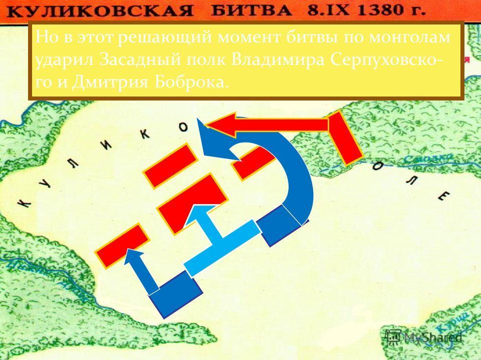 Монголы атаковали Большой полк.Но он стой- ко отражал атаки противника. И тогда монголы атаковали Полк левой руки и стали теснить его к Дону, угрожая русским ра- тям полным окружением. Но в этот решающий момент битвы по монголам ударил Засадный полк