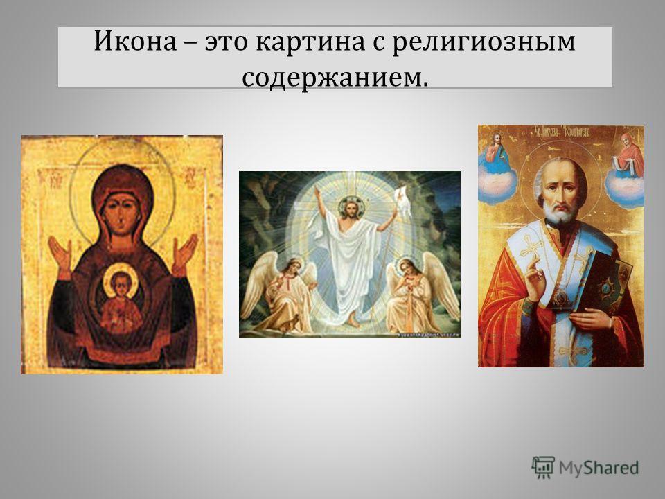 Икона – это картина с религиозным содержанием.