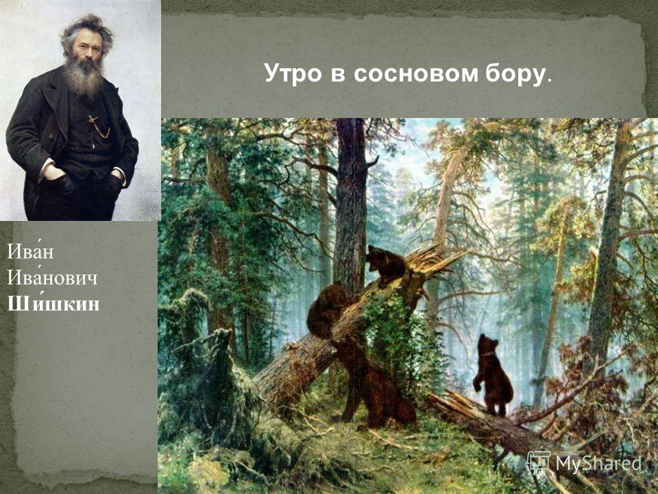 Утро в сосновом бору. Ива́н Ива́нович Ши́шкин