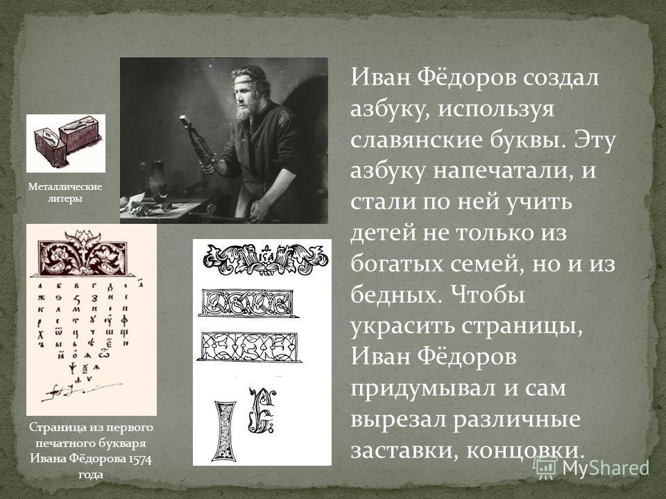 Иван Фёдоров создал азбуку, используя славянские буквы. Эту азбуку напечатали, и стали по ней учить детей не только из богатых семей, но и из бедных. Чтобы украсить страницы, Иван Фёдоров придумывал и сам вырезал различные заставки, концовки. Страниц