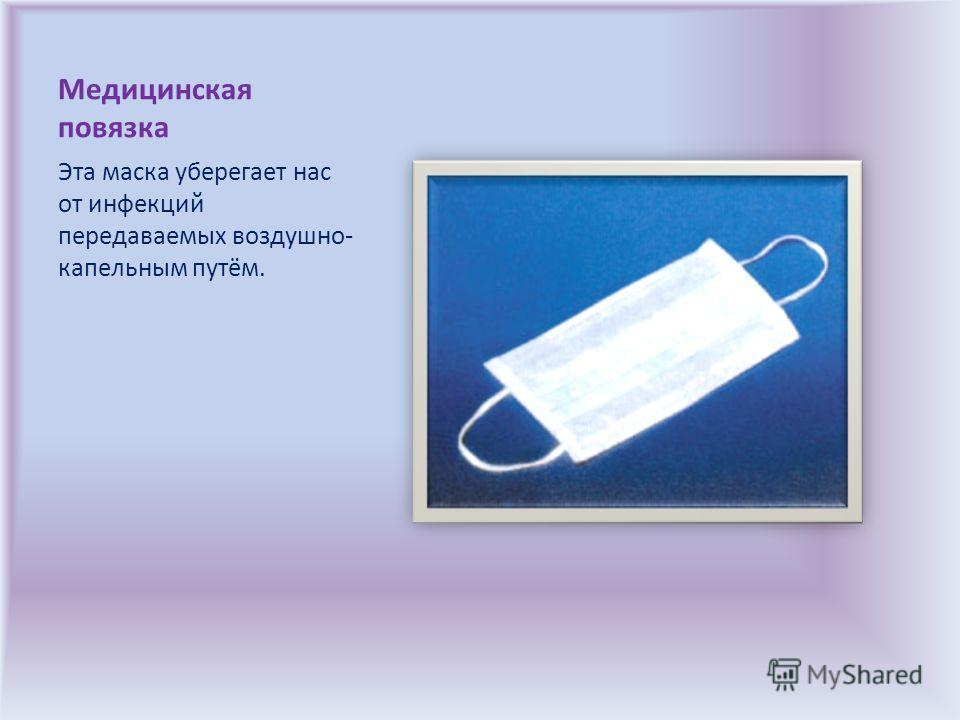 Медицинская повязка Эта маска уберегает нас от инфекций передаваемых воздушно- капельным путём.