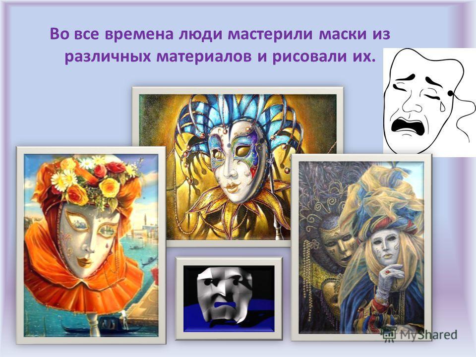 Во все времена люди мастерили маски из различных материалов и рисовали их.