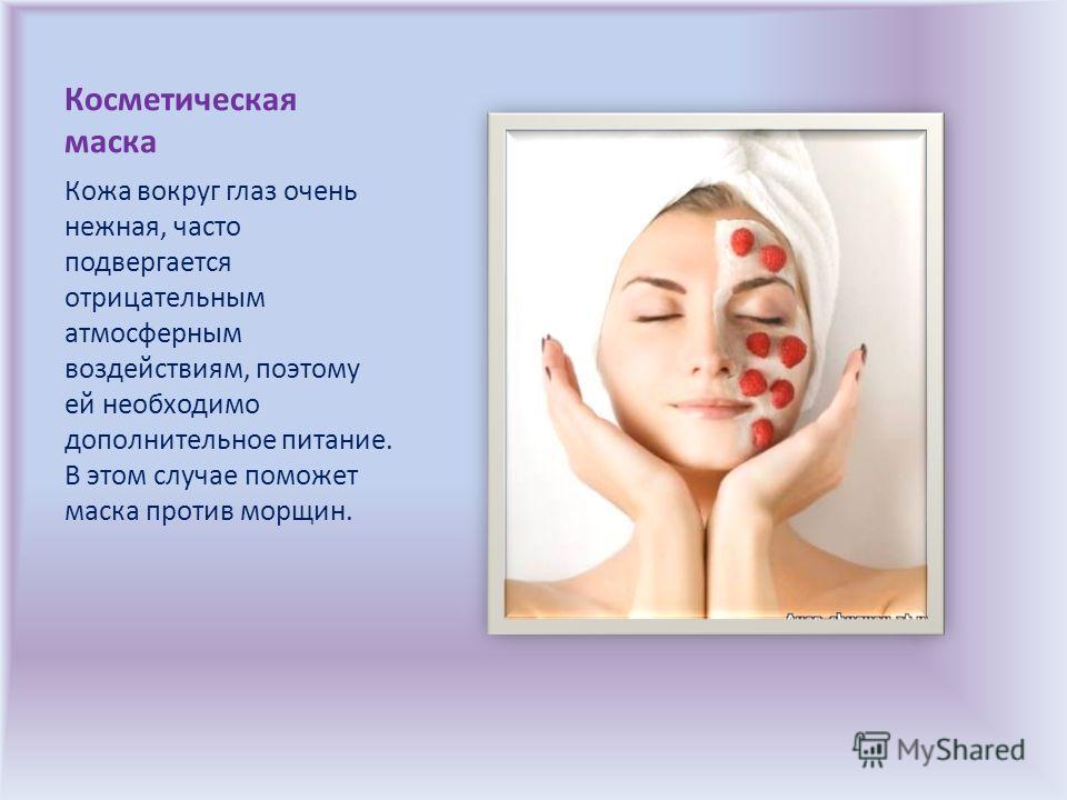 Косметическая маска Кожа вокруг глаз очень нежная, часто подвергается отрицательным атмосферным воздействиям, поэтому ей необходимо дополнительное питание. В этом случае поможет маска против морщин.