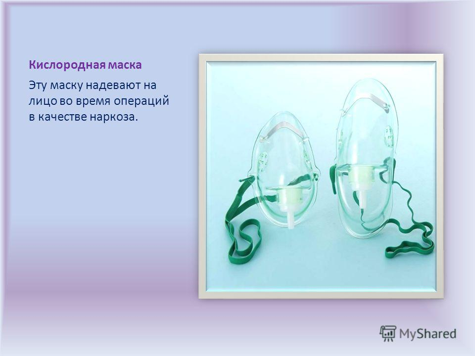 Кислородная маска Эту маску надевают на лицо во время операций в качестве наркоза.