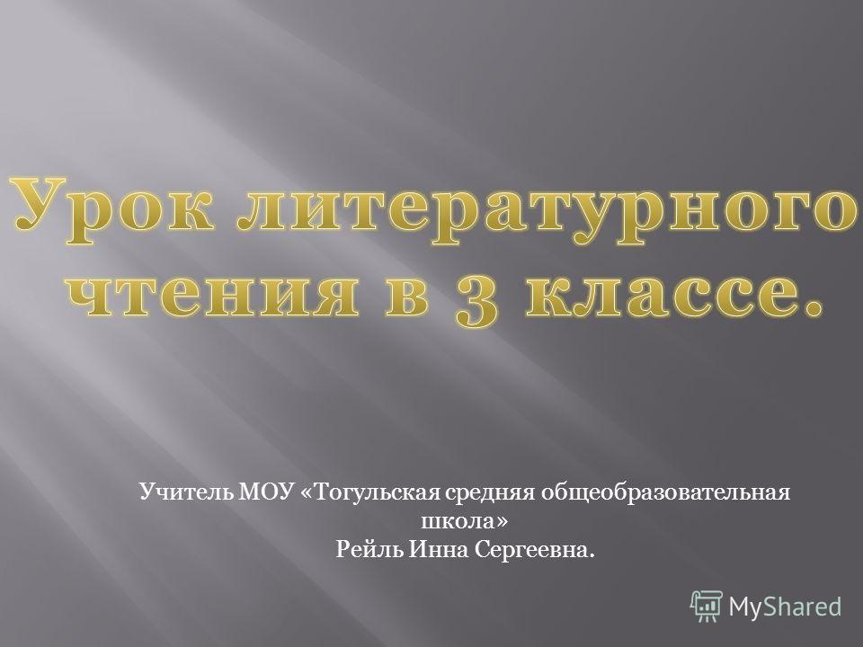 Учитель МОУ «Тогульская средняя общеобразовательная школа» Рейль Инна Сергеевна.