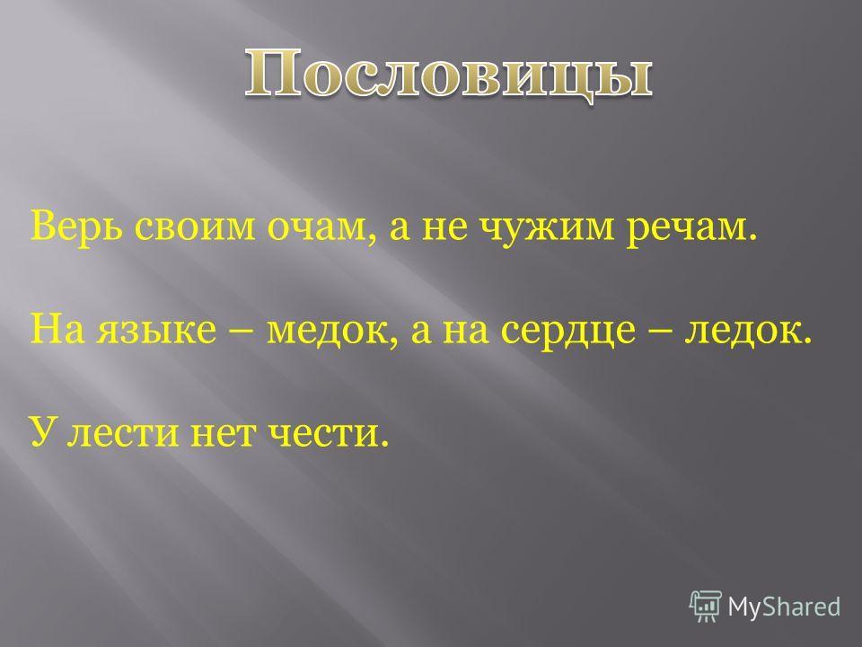 Верь своим очам, а не чужим речам. На языке – медок, а на сердце – ледок. У лести нет чести.