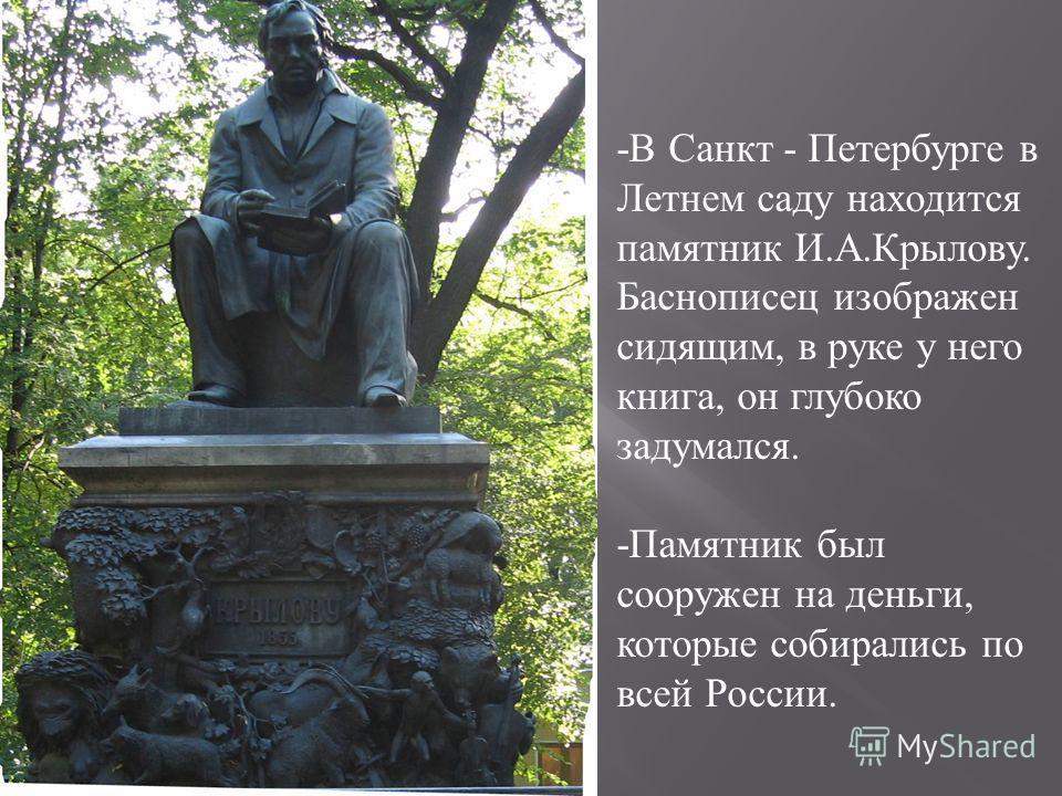 -В Санкт - Петербурге в Летнем саду находится памятник И.А.Крылову. Баснописец изображен сидящим, в руке у него книга, он глубоко задумался. -Памятник был сооружен на деньги, которые собирались по всей России.
