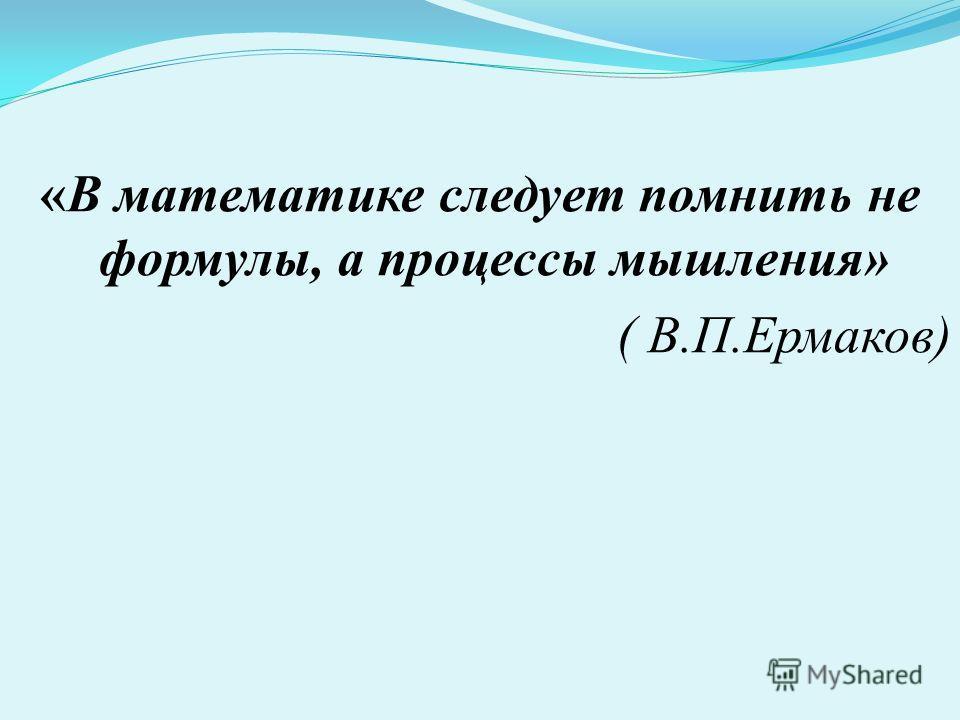 «В математике следует помнить не формулы, а процессы мышления» ( В.П.Ермаков)